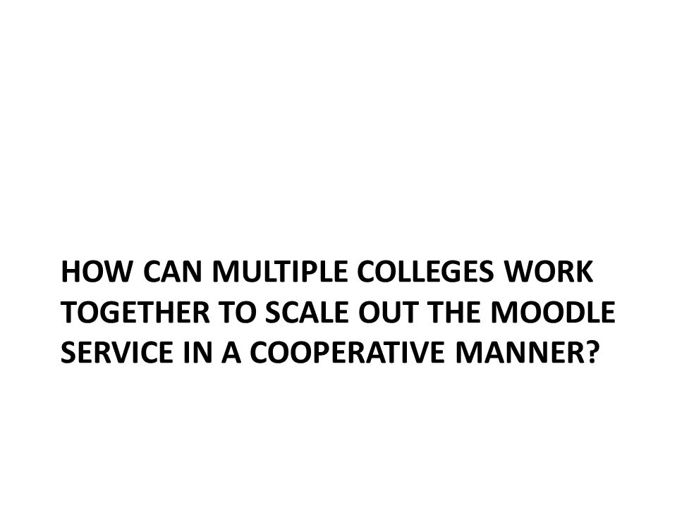 HOW CAN MULTIPLE COLLEGES WORK TOGETHER TO SCALE OUT THE MOODLE SERVICE IN A COOPERATIVE MANNER