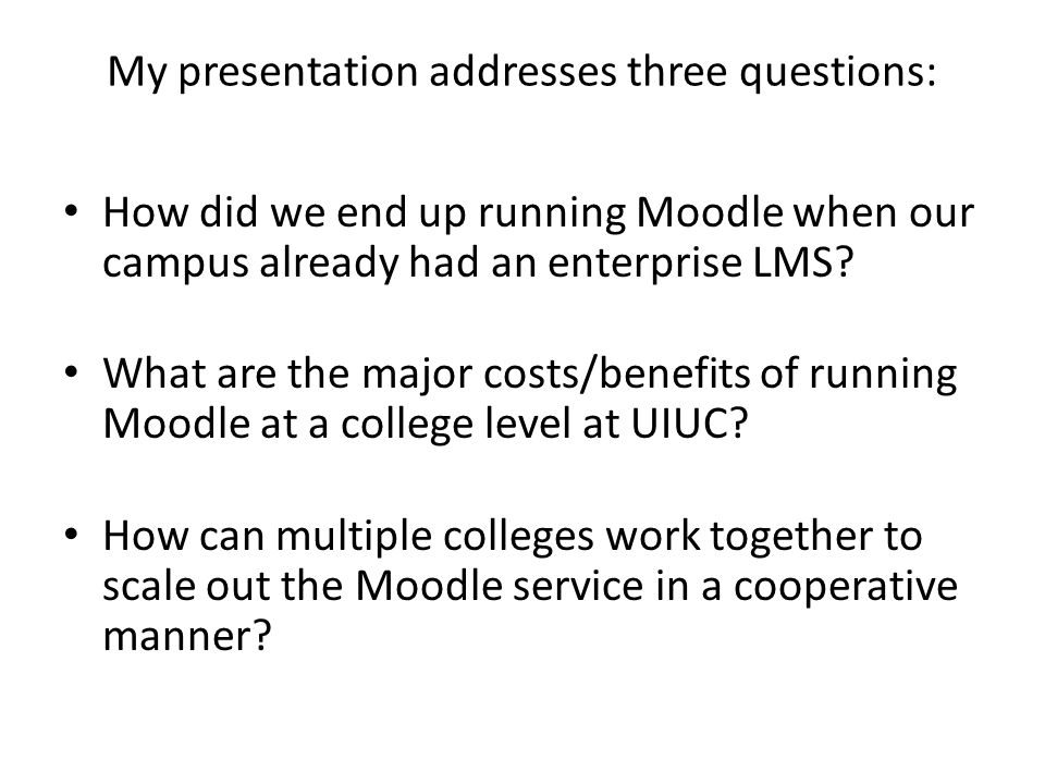 My presentation addresses three questions: How did we end up running Moodle when our campus already had an enterprise LMS.
