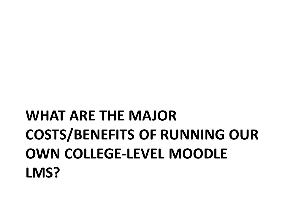 WHAT ARE THE MAJOR COSTS/BENEFITS OF RUNNING OUR OWN COLLEGE-LEVEL MOODLE LMS