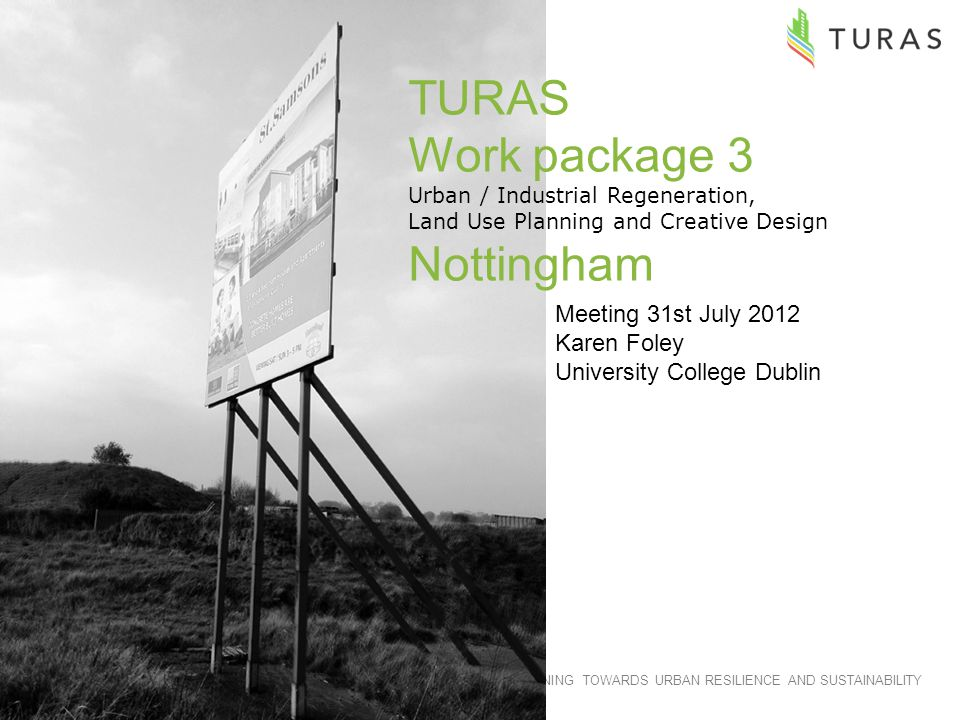TRANSITIONING TOWARDS URBAN RESILIENCE AND SUSTAINABILITY TURAS Work package 3 Urban / Industrial Regeneration, Land Use Planning and Creative Design Nottingham Meeting 31st July 2012 Karen Foley University College Dublin