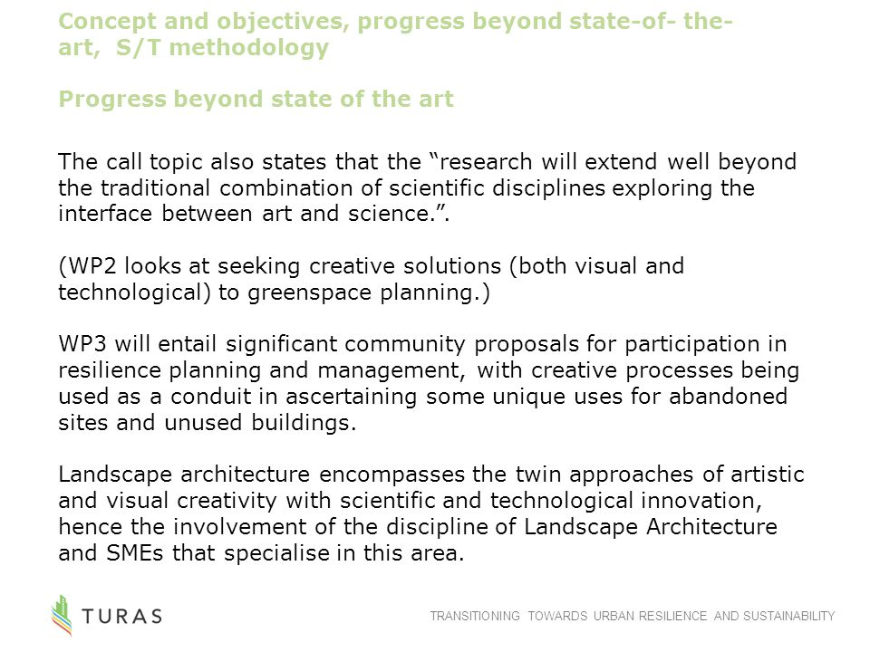 TRANSITIONING TOWARDS URBAN RESILIENCE AND SUSTAINABILITY Concept and objectives, progress beyond state-of- the- art, S/T methodology Progress beyond state of the art The call topic also states that the research will extend well beyond the traditional combination of scientific disciplines exploring the interface between art and science. .