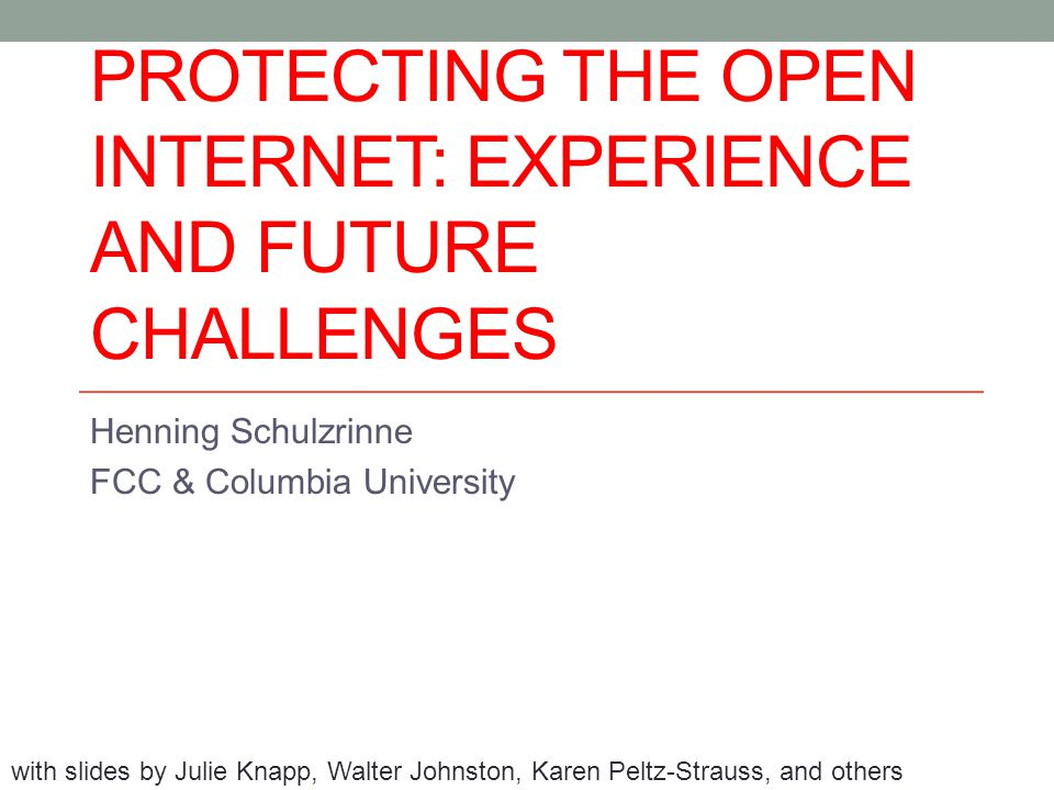 PROTECTING THE OPEN INTERNET: EXPERIENCE AND FUTURE CHALLENGES Henning Schulzrinne FCC & Columbia University with slides by Julie Knapp, Walter Johnston, Karen Peltz-Strauss, and others