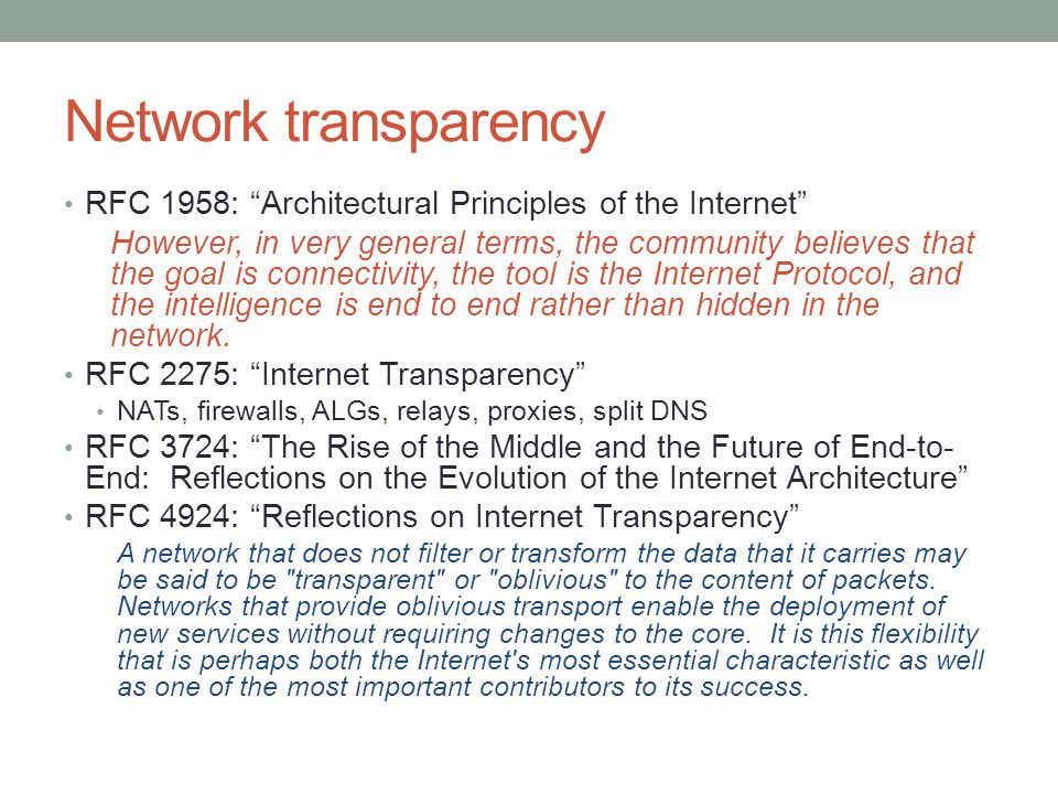 Network transparency RFC 1958: Architectural Principles of the Internet However, in very general terms, the community believes that the goal is connectivity, the tool is the Internet Protocol, and the intelligence is end to end rather than hidden in the network.