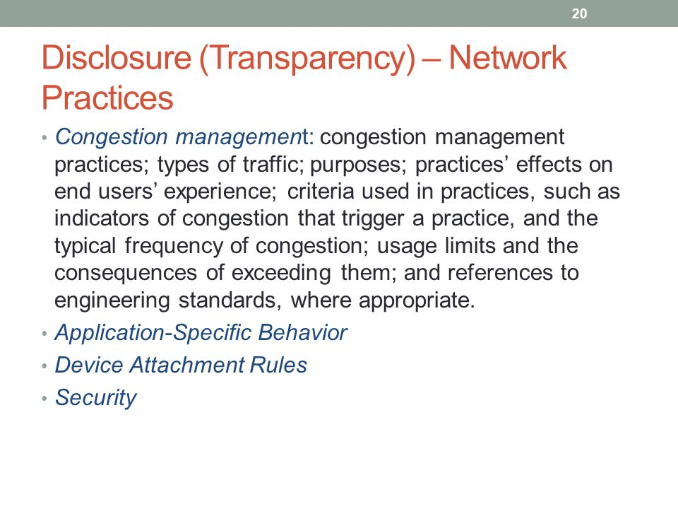 Disclosure (Transparency) – Network Practices Congestion management: congestion management practices; types of traffic; purposes; practices' effects on end users' experience; criteria used in practices, such as indicators of congestion that trigger a practice, and the typical frequency of congestion; usage limits and the consequences of exceeding them; and references to engineering standards, where appropriate.