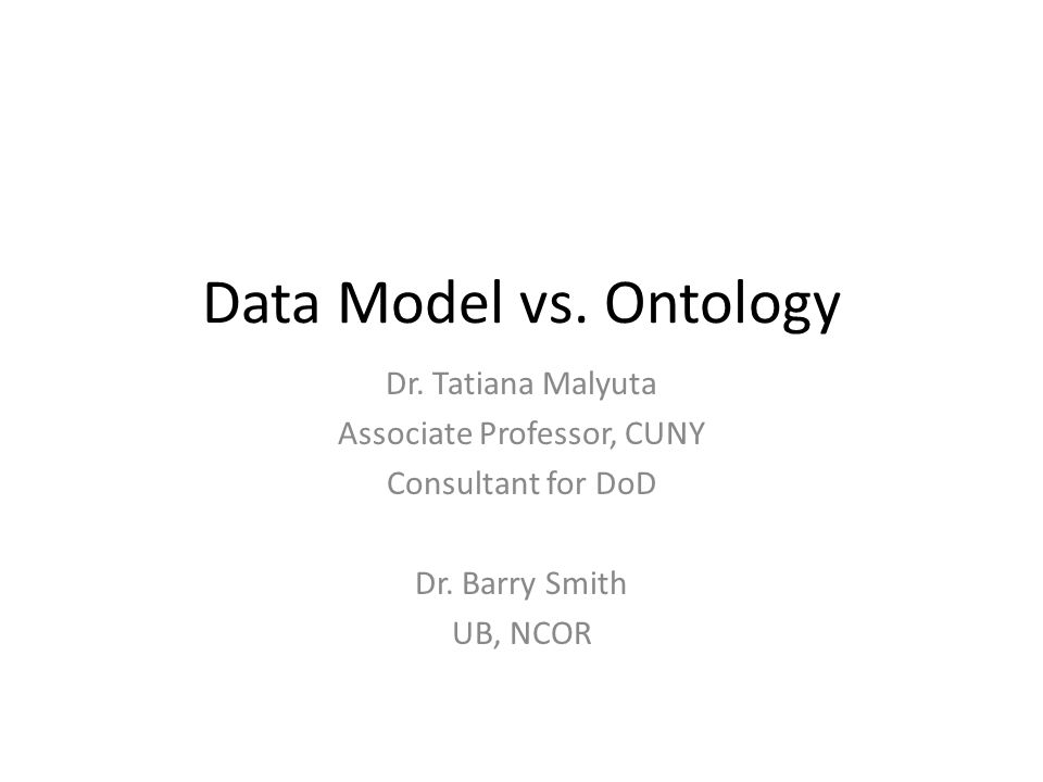 Data Model vs. Ontology Dr. Tatiana Malyuta Associate Professor, CUNY Consultant for DoD Dr.