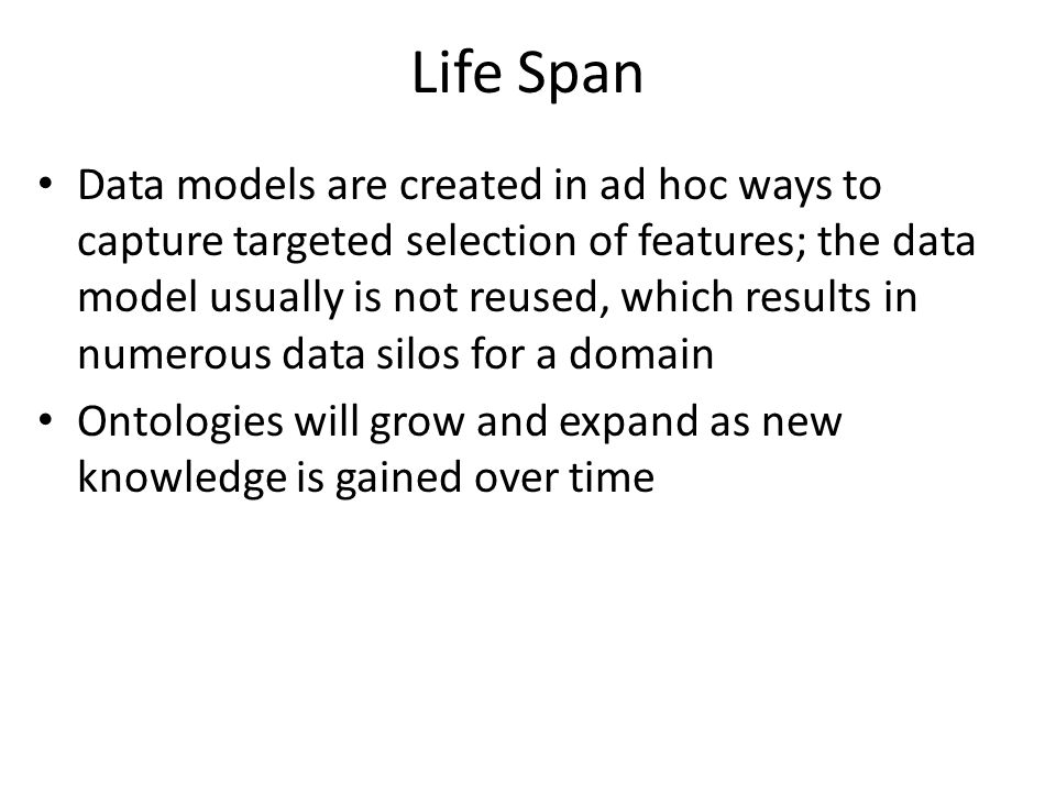 Life Span Data models are created in ad hoc ways to capture targeted selection of features; the data model usually is not reused, which results in numerous data silos for a domain Ontologies will grow and expand as new knowledge is gained over time