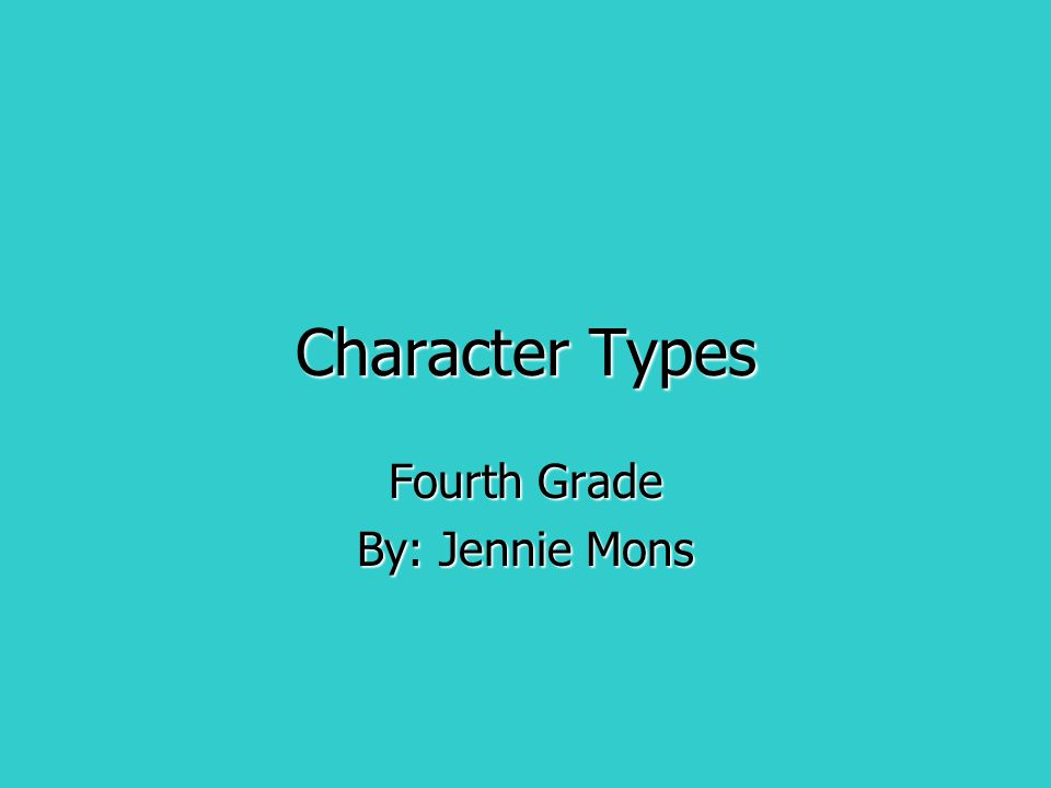 Character Types Fourth Grade By: Jennie Mons