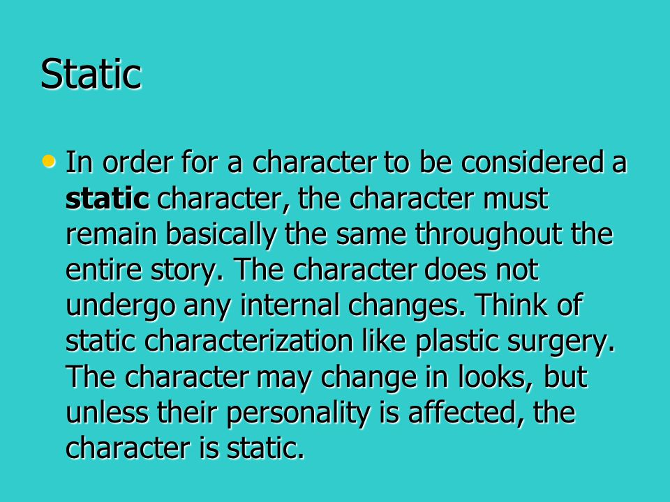 Static In order for a character to be considered a static character, the character must remain basically the same throughout the entire story. The cha
