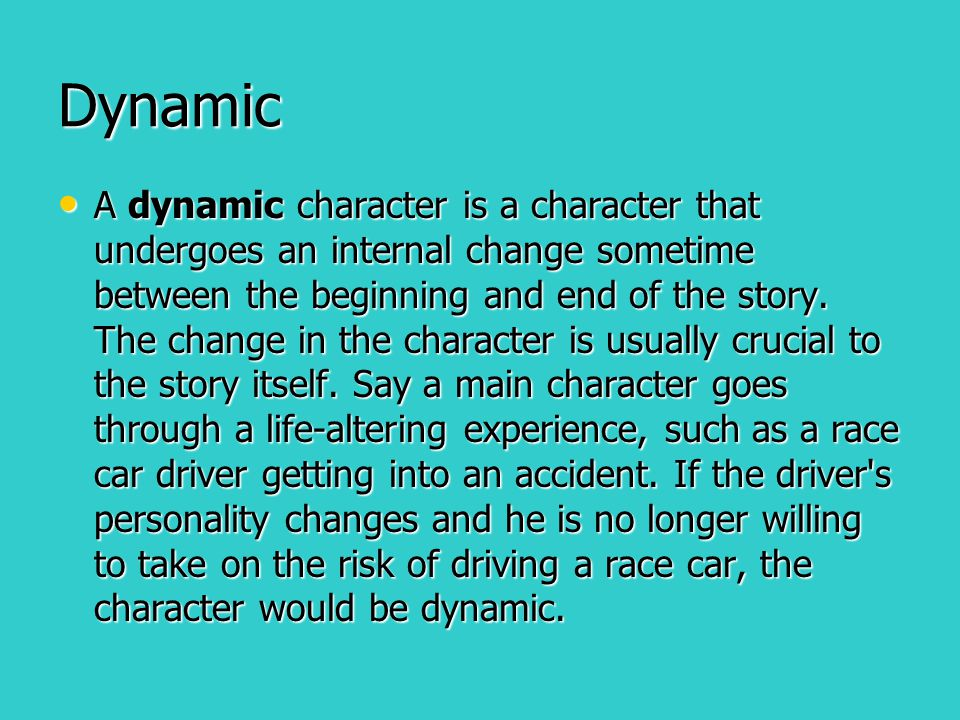 Dynamic A dynamic character is a character that undergoes an internal change sometime between the beginning and end of the story. The change in the ch