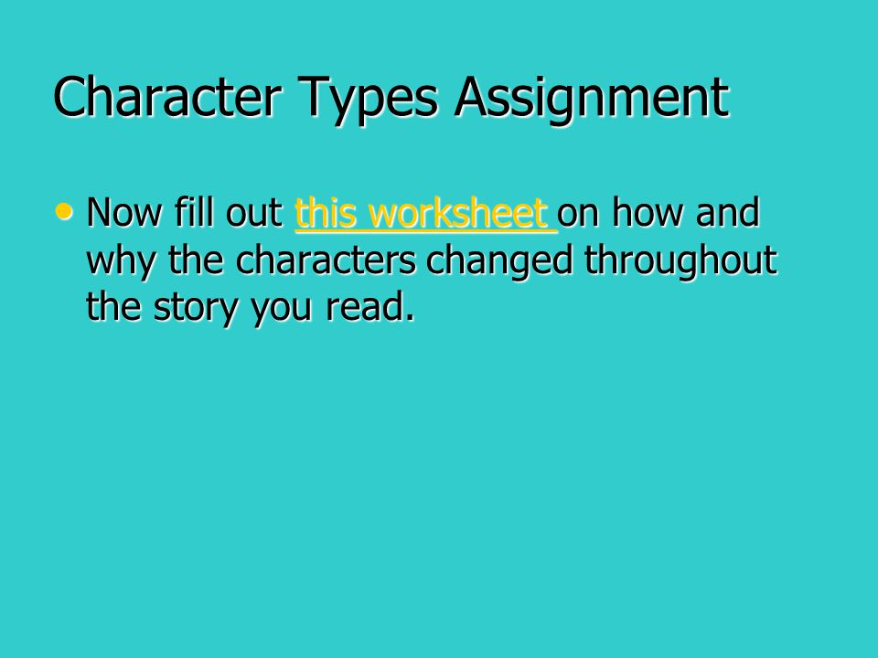 Character Types Assignment Now fill out this worksheet on how and why the characters changed throughout the story you read. Now fill out this workshee