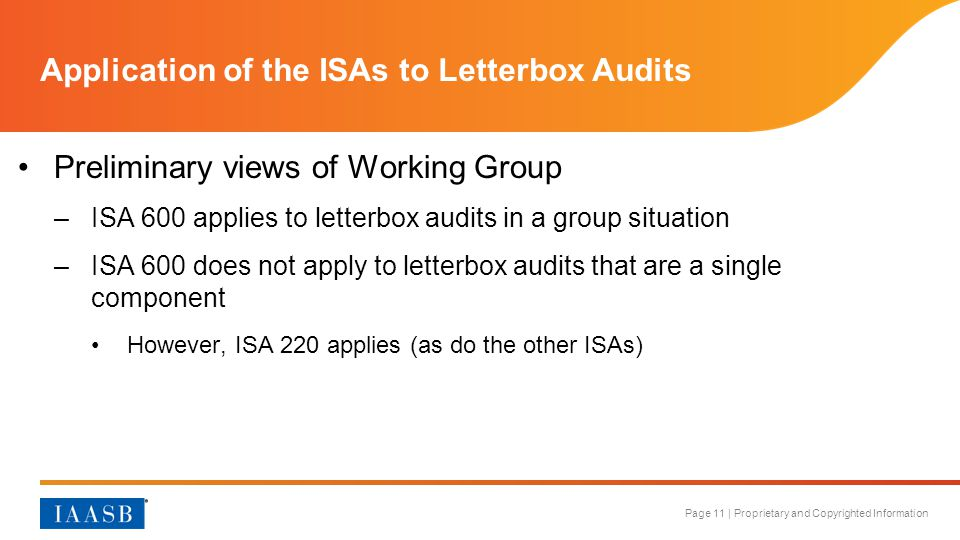 Page 11 | Proprietary and Copyrighted Information Application of the ISAs to Letterbox Audits Preliminary views of Working Group –ISA 600 applies to letterbox audits in a group situation –ISA 600 does not apply to letterbox audits that are a single component However, ISA 220 applies (as do the other ISAs)