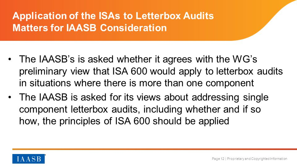 Page 12 | Proprietary and Copyrighted Information Application of the ISAs to Letterbox Audits Matters for IAASB Consideration The IAASB's is asked whether it agrees with the WG's preliminary view that ISA 600 would apply to letterbox audits in situations where there is more than one component The IAASB is asked for its views about addressing single component letterbox audits, including whether and if so how, the principles of ISA 600 should be applied