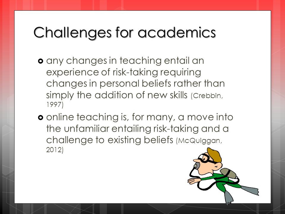Challenges for academics  any changes in teaching entail an experience of risk-taking requiring changes in personal beliefs rather than simply the addition of new skills (Crebbin, 1997)  online teaching is, for many, a move into the unfamiliar entailing risk-taking and a challenge to existing beliefs (McQuiggan, 2012)