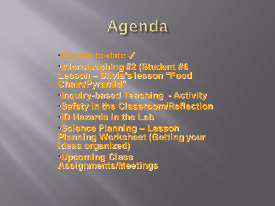 ✓Grades to-date ✓ Microteaching #2 (Student #6 Lesson – Silvia's lesson Food Chain/Pyramid Microteaching #2 (Student #6 Lesson – Silvia's lesson Food Chain/Pyramid Inquiry-based Teaching - ActivityInquiry-based Teaching - Activity Safety in the Classroom/ReflectionSafety in the Classroom/Reflection ID Hazards in the LabID Hazards in the Lab Science Planning – Lesson Planning Worksheet (Getting your ideas organized)Science Planning – Lesson Planning Worksheet (Getting your ideas organized) Upcoming Class Assignments/MeetingsUpcoming Class Assignments/Meetings