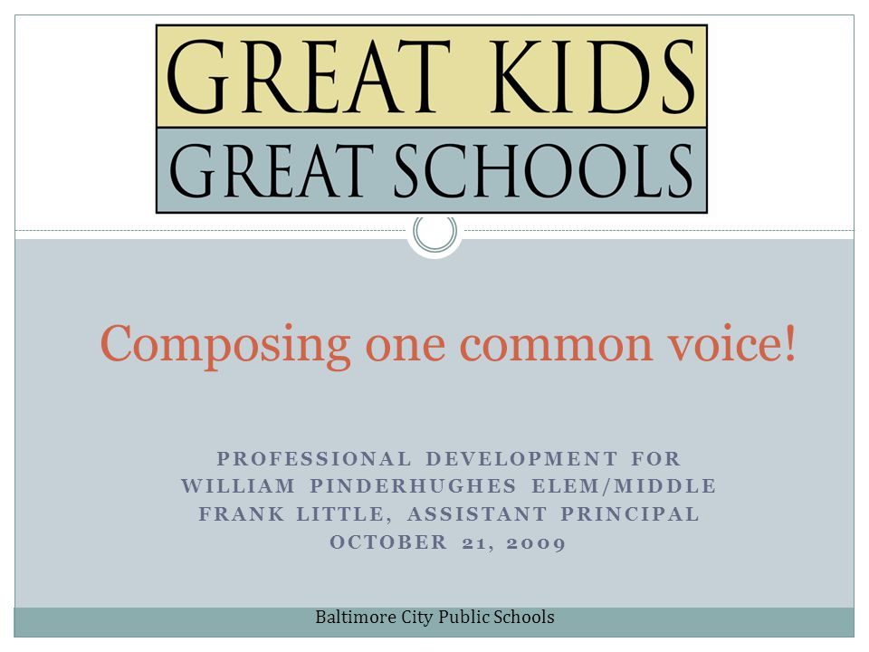 PROFESSIONAL DEVELOPMENT FOR WILLIAM PINDERHUGHES ELEM/MIDDLE FRANK LITTLE, ASSISTANT PRINCIPAL OCTOBER 21, 2009 Composing one common voice.