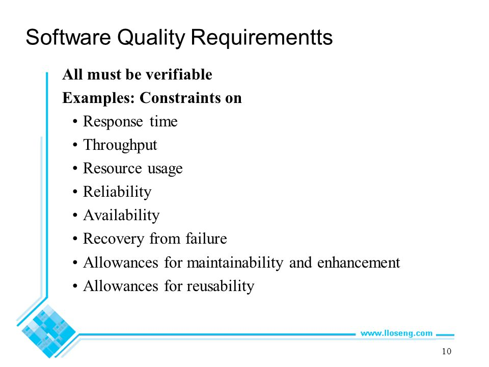 10 Software Quality Requirementts All must be verifiable Examples: Constraints on Response time Throughput Resource usage Reliability Availability Rec