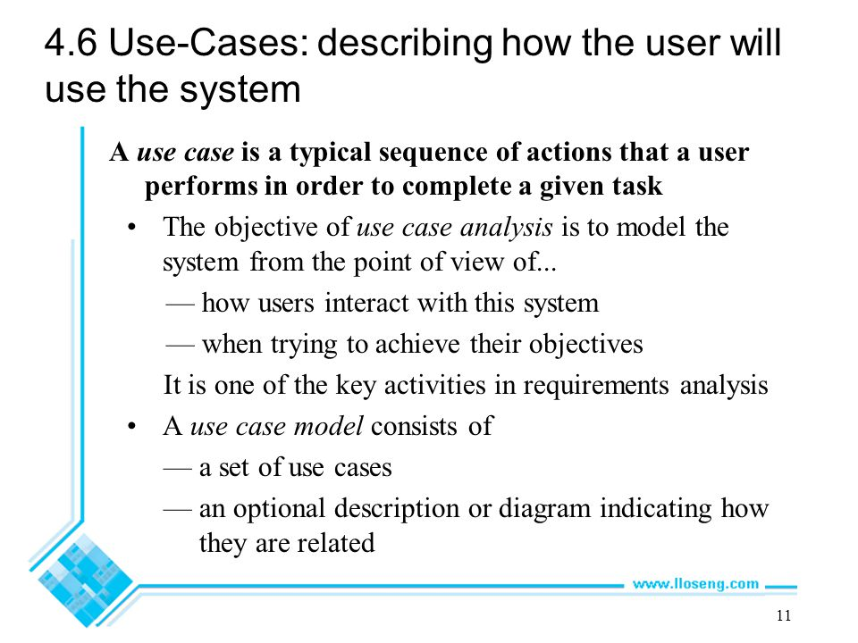 11 4.6 Use-Cases: describing how the user will use the system A use case is a typical sequence of actions that a user performs in order to complete a
