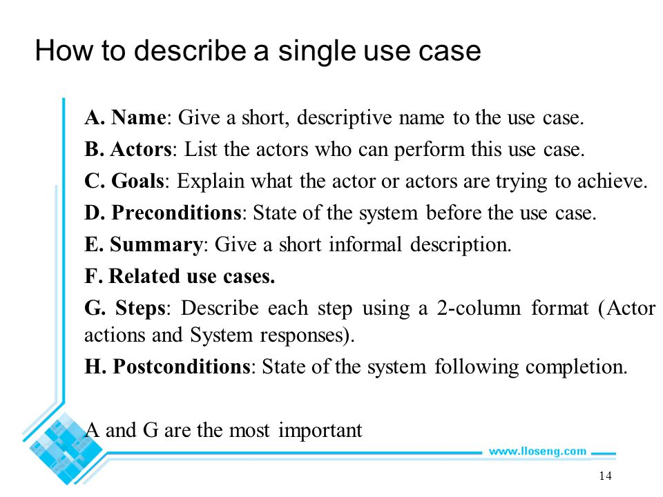 14 How to describe a single use case A. Name: Give a short, descriptive name to the use case. B. Actors: List the actors who can perform this use case