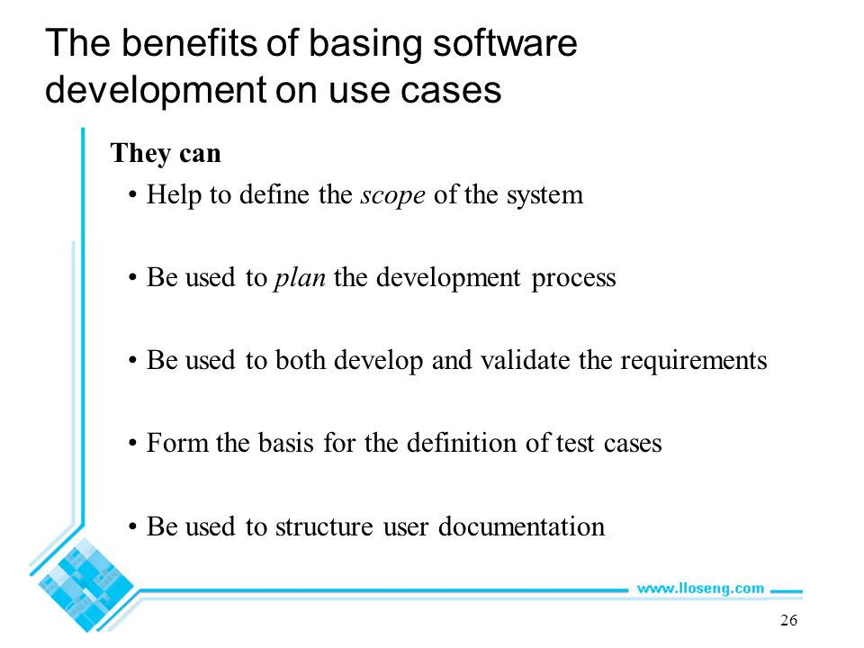 26 The benefits of basing software development on use cases They can Help to define the scope of the system Be used to plan the development process Be