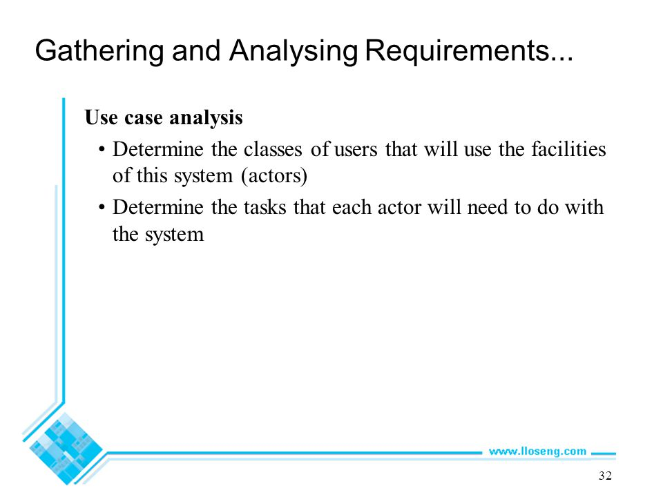 32 Gathering and Analysing Requirements... Use case analysis Determine the classes of users that will use the facilities of this system (actors) Deter