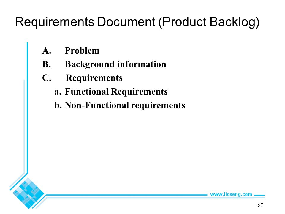 37 Requirements Document (Product Backlog) A.Problem B.Background information C. Requirements a.Functional Requirements b.Non-Functional requirements