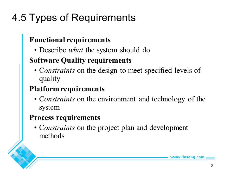 8 4.5 Types of Requirements Functional requirements Describe what the system should do Software Quality requirements Constraints on the design to meet