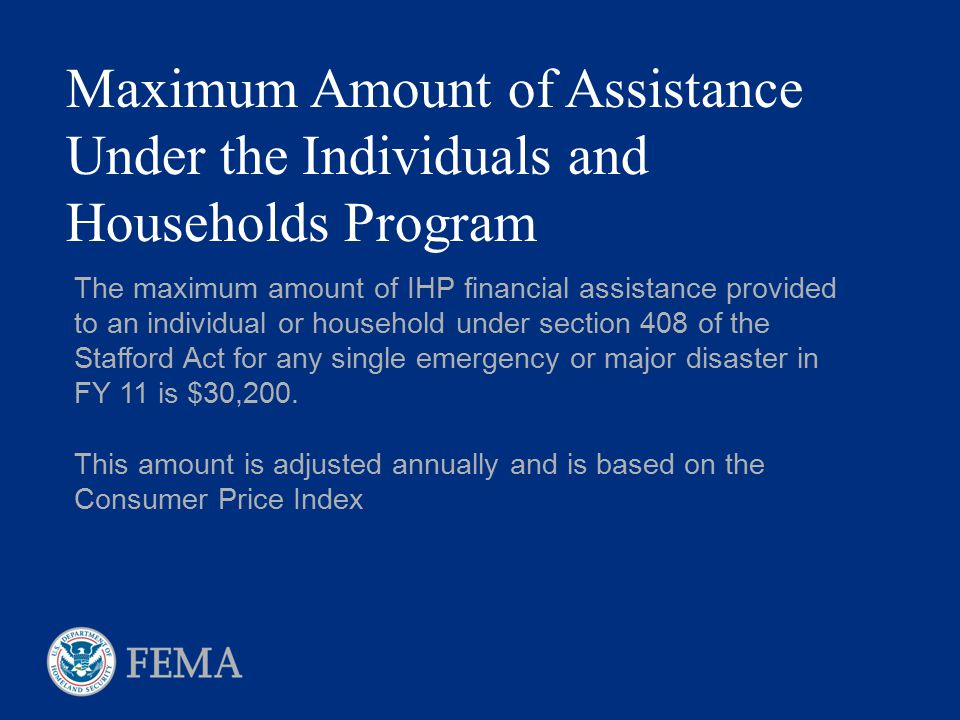 Maximum Amount of Assistance Under the Individuals and Households Program The maximum amount of IHP financial assistance provided to an individual or