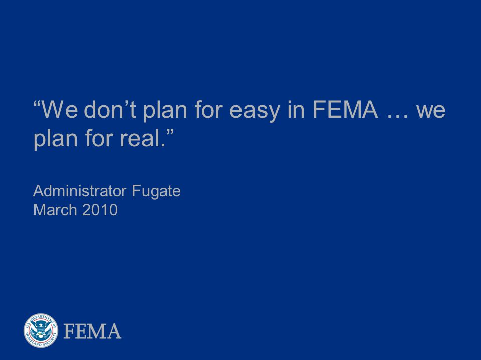 """We don't plan for easy in FEMA … we plan for real."" Administrator Fugate March 2010"