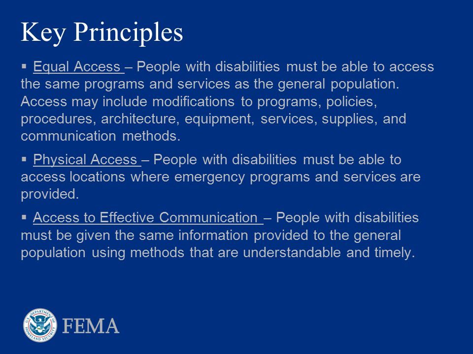 Key Principles  Equal Access – People with disabilities must be able to access the same programs and services as the general population. Access may i