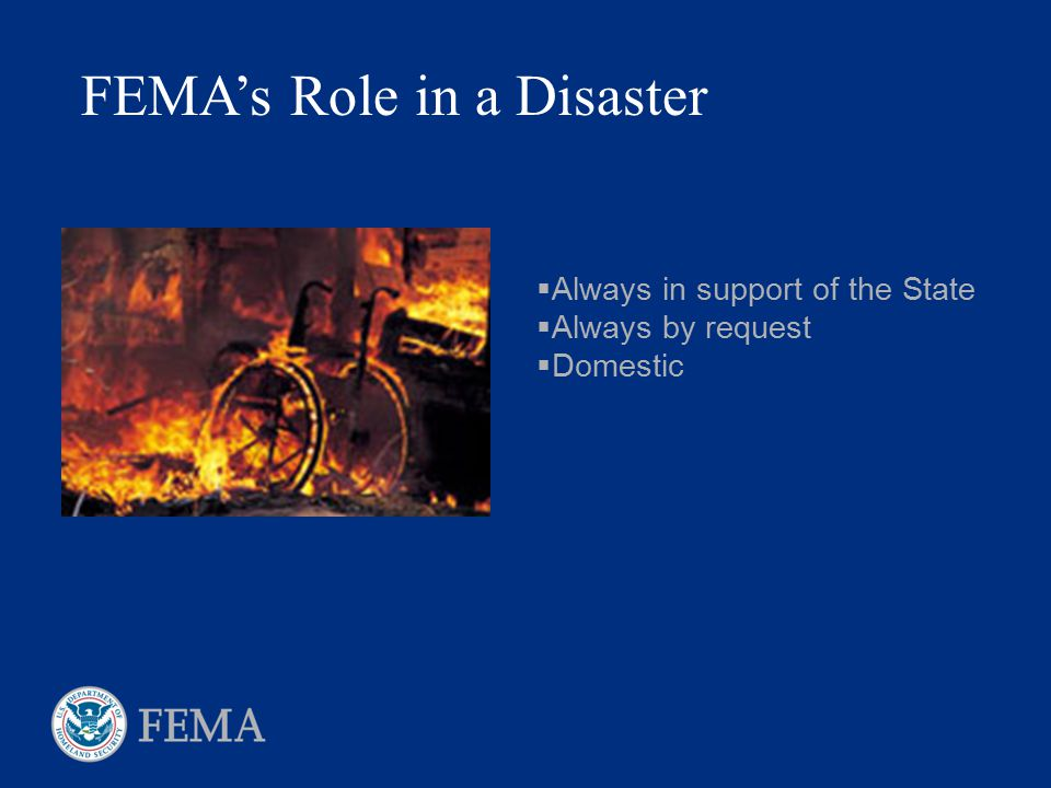 FEMA's Role in a Disaster  Always in support of the State  Always by request  Domestic