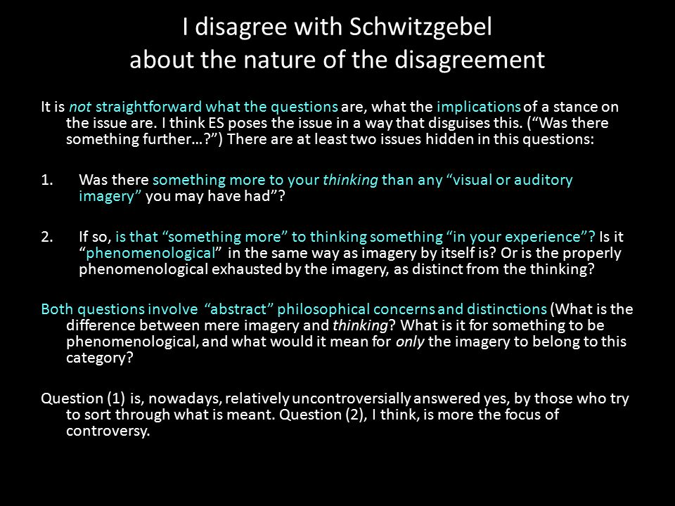 I disagree with Schwitzgebel about the nature of the disagreement It is not straightforward what the questions are, what the implications of a stance on the issue are.