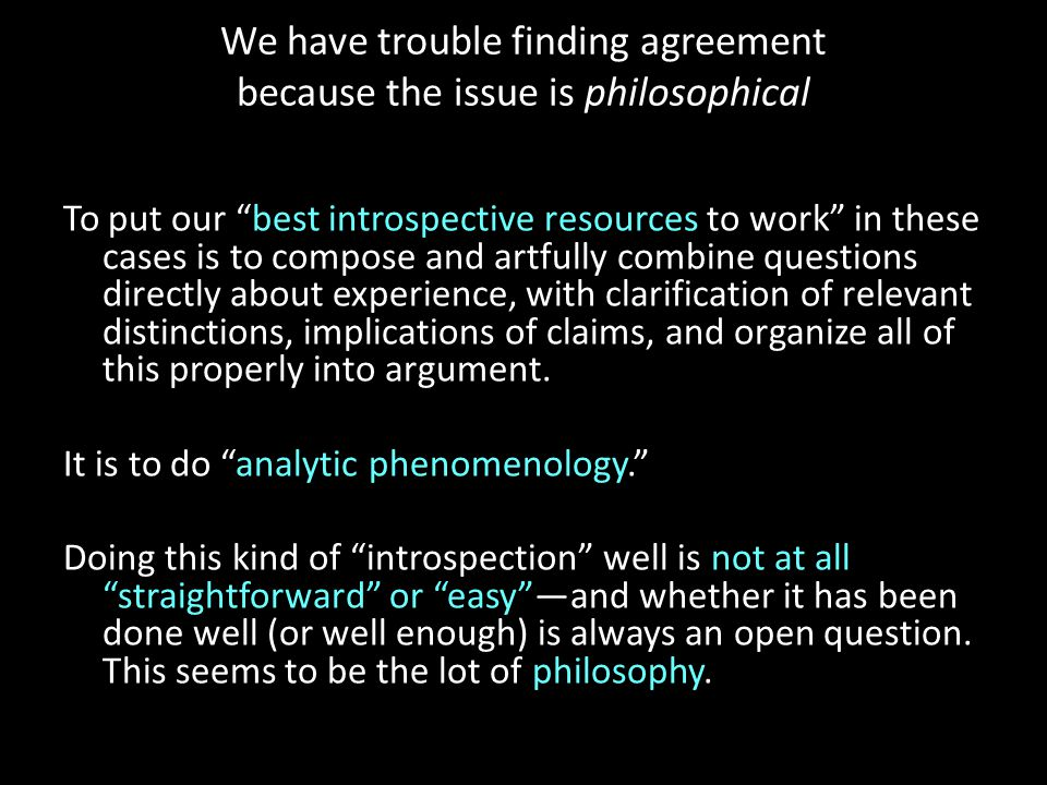We have trouble finding agreement because the issue is philosophical To put our best introspective resources to work in these cases is to compose and artfully combine questions directly about experience, with clarification of relevant distinctions, implications of claims, and organize all of this properly into argument.