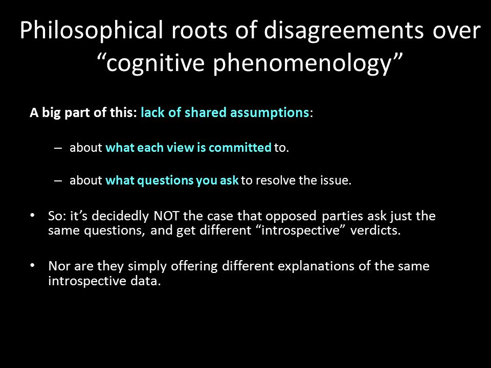 Philosophical roots of disagreements over cognitive phenomenology A big part of this: lack of shared assumptions: – about what each view is committed to.