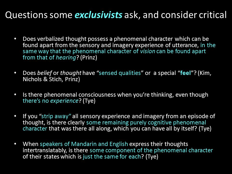 Questions some exclusivists ask, and consider critical Does verbalized thought possess a phenomenal character which can be found apart from the sensory and imagery experience of utterance, in the same way that the phenomenal character of vision can be found apart from that of hearing.