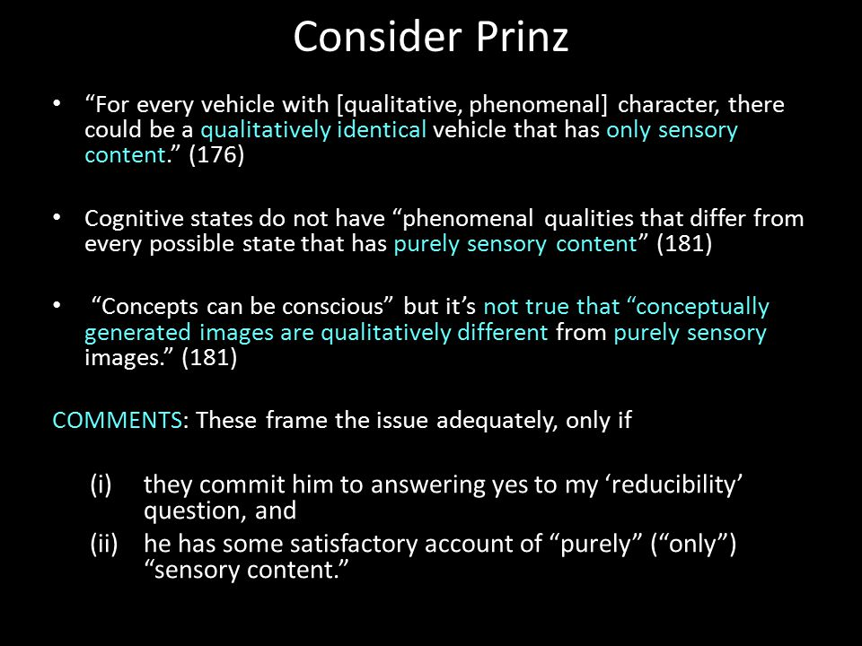 Consider Prinz For every vehicle with [qualitative, phenomenal] character, there could be a qualitatively identical vehicle that has only sensory content. (176) Cognitive states do not have phenomenal qualities that differ from every possible state that has purely sensory content (181) Concepts can be conscious but it's not true that conceptually generated images are qualitatively different from purely sensory images. (181) COMMENTS: These frame the issue adequately, only if (i)they commit him to answering yes to my 'reducibility' question, and (ii)he has some satisfactory account of purely ( only ) sensory content.
