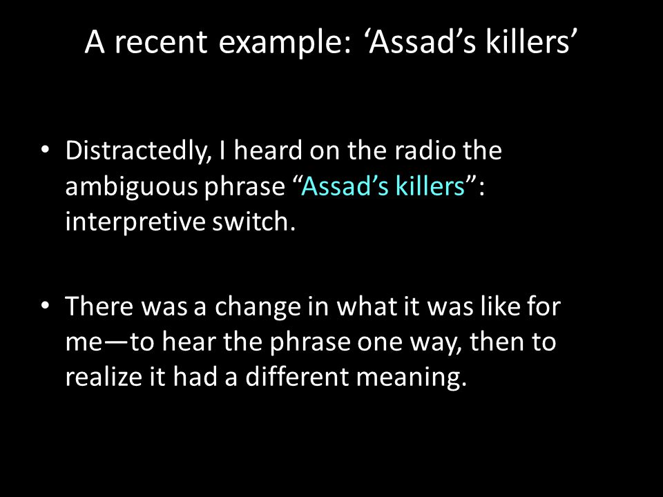 A recent example: 'Assad's killers' Distractedly, I heard on the radio the ambiguous phrase Assad's killers : interpretive switch.