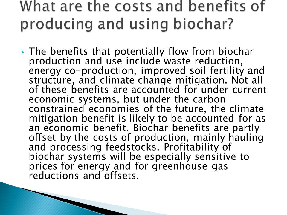  The benefits that potentially flow from biochar production and use include waste reduction, energy co-production, improved soil fertility and struct