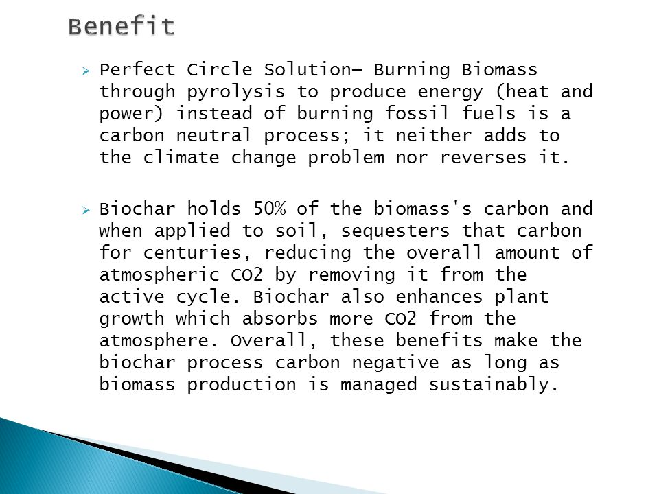  Perfect Circle Solution— Burning Biomass through pyrolysis to produce energy (heat and power) instead of burning fossil fuels is a carbon neutral process; it neither adds to the climate change problem nor reverses it.