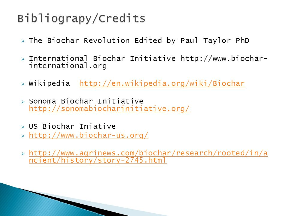  The Biochar Revolution Edited by Paul Taylor PhD  International Biochar Initiative http://www.biochar- international.org  Wikipedia http://en.wikipedia.org/wiki/Biocharhttp://en.wikipedia.org/wiki/Biochar  Sonoma Biochar Initiative http://sonomabiocharinitiative.org/ http://sonomabiocharinitiative.org/  US Biochar Iniative  http://www.biochar-us.org/ http://www.biochar-us.org/  http://www.agrinews.com/biochar/research/rooted/in/a ncient/history/story-2745.html http://www.agrinews.com/biochar/research/rooted/in/a ncient/history/story-2745.html