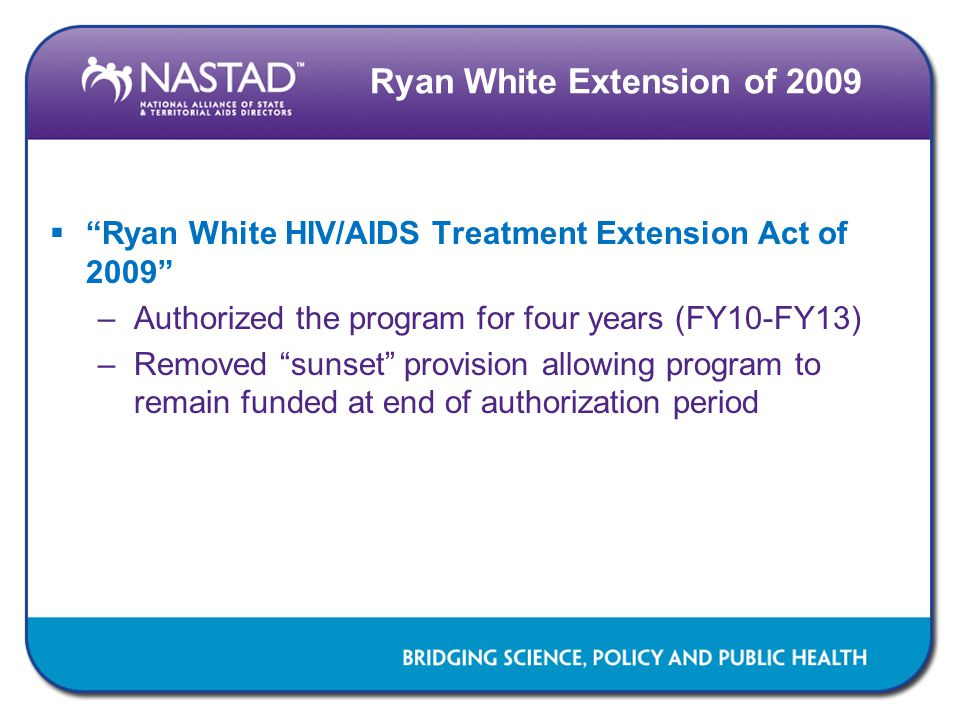 Ryan White Extension of 2009  Ryan White HIV/AIDS Treatment Extension Act of 2009 –Authorized the program for four years (FY10-FY13) –Removed sunset provision allowing program to remain funded at end of authorization period