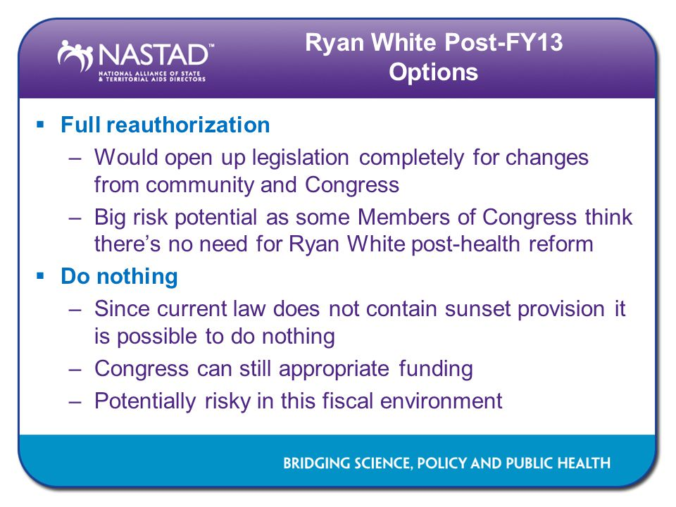 Ryan White Post-FY13 Options  Full reauthorization –Would open up legislation completely for changes from community and Congress –Big risk potential as some Members of Congress think there's no need for Ryan White post-health reform  Do nothing –Since current law does not contain sunset provision it is possible to do nothing –Congress can still appropriate funding –Potentially risky in this fiscal environment