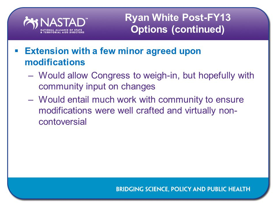 Ryan White Post-FY13 Options (continued)  Extension with a few minor agreed upon modifications –Would allow Congress to weigh-in, but hopefully with community input on changes –Would entail much work with community to ensure modifications were well crafted and virtually non- contoversial