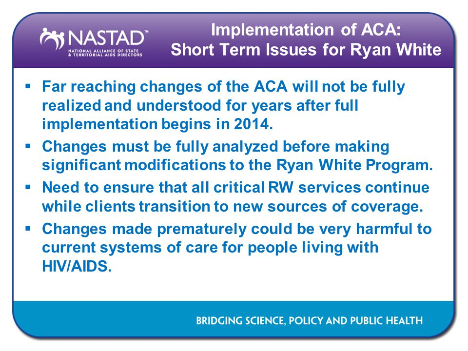 Implementation of ACA: Short Term Issues for Ryan White  Far reaching changes of the ACA will not be fully realized and understood for years after full implementation begins in 2014.