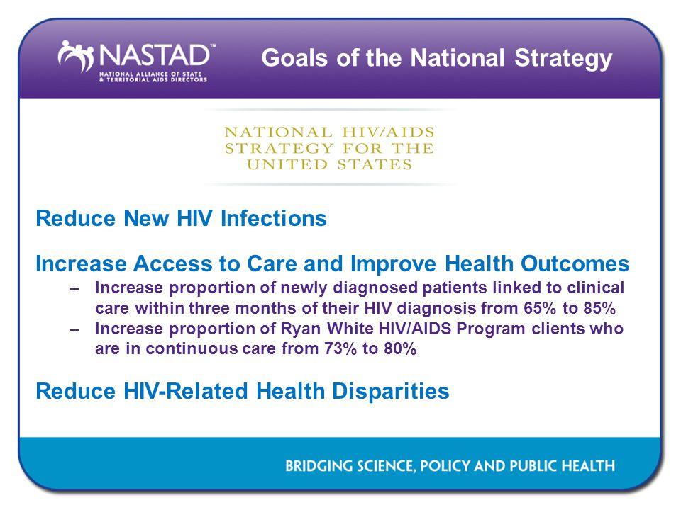 Goals of the National Strategy Reduce New HIV Infections Increase Access to Care and Improve Health Outcomes –Increase proportion of newly diagnosed patients linked to clinical care within three months of their HIV diagnosis from 65% to 85% –Increase proportion of Ryan White HIV/AIDS Program clients who are in continuous care from 73% to 80% Reduce HIV-Related Health Disparities