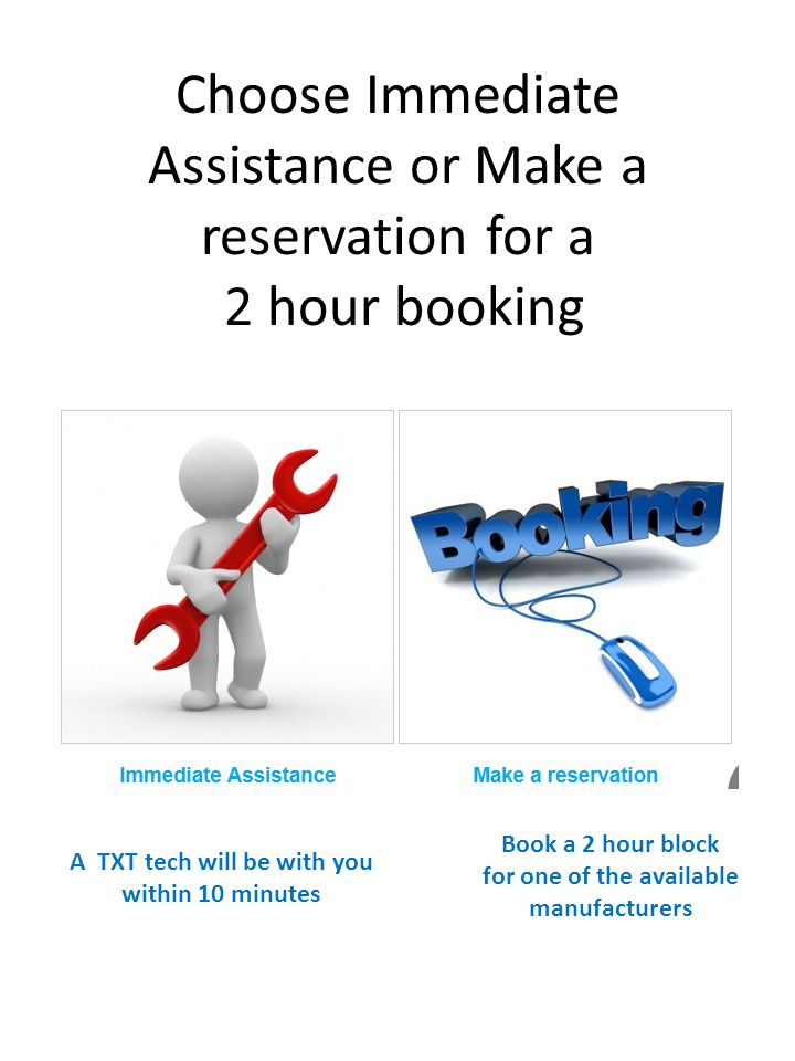 Choose Immediate Assistance or Make a reservation for a 2 hour booking A TXT tech will be with you within 10 minutes Book a 2 hour block for one of th