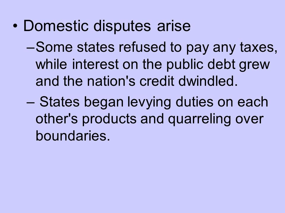 Domestic disputes arise –Some states refused to pay any taxes, while interest on the public debt grew and the nation s credit dwindled.