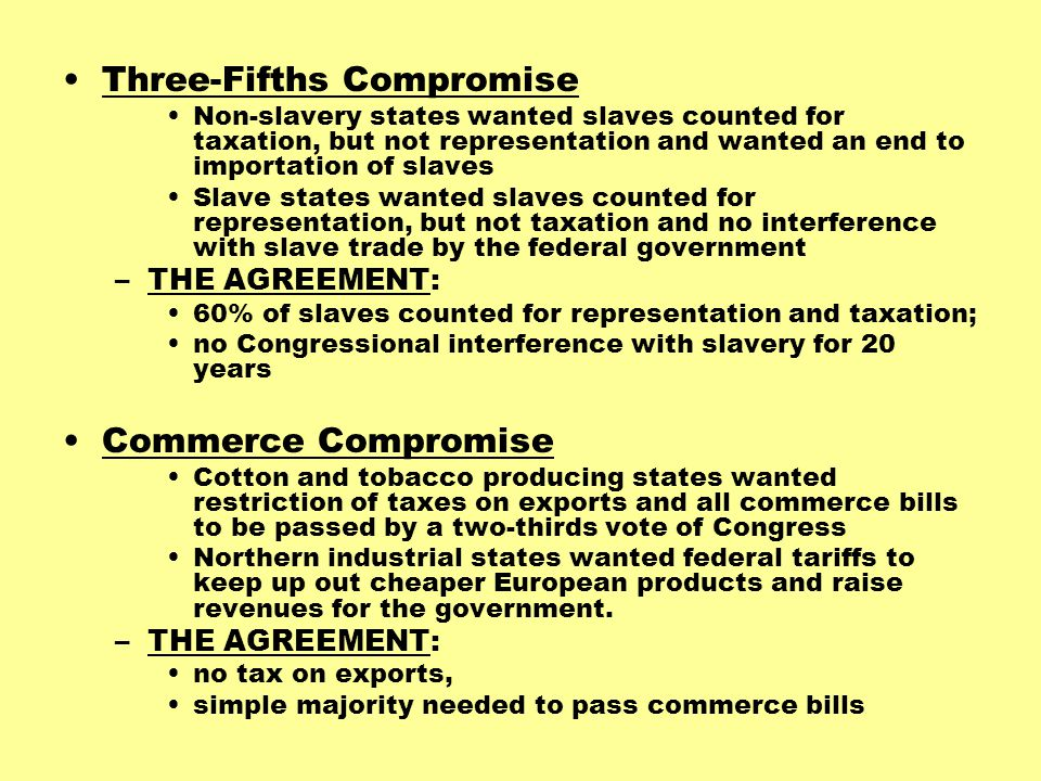 Three-Fifths Compromise Non-slavery states wanted slaves counted for taxation, but not representation and wanted an end to importation of slaves Slave states wanted slaves counted for representation, but not taxation and no interference with slave trade by the federal government –THE AGREEMENT: 60% of slaves counted for representation and taxation; no Congressional interference with slavery for 20 years Commerce Compromise Cotton and tobacco producing states wanted restriction of taxes on exports and all commerce bills to be passed by a two-thirds vote of Congress Northern industrial states wanted federal tariffs to keep up out cheaper European products and raise revenues for the government.