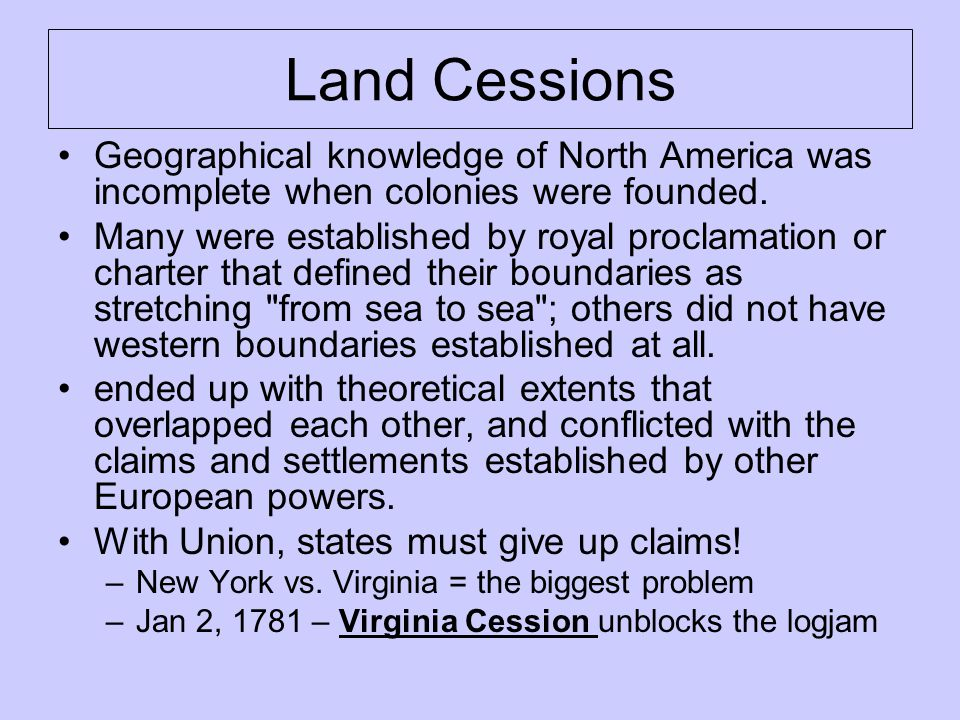 Land Cessions Geographical knowledge of North America was incomplete when colonies were founded.