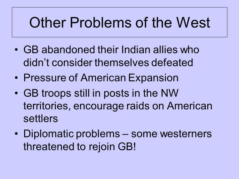 Other Problems of the West GB abandoned their Indian allies who didn't consider themselves defeated Pressure of American Expansion GB troops still in posts in the NW territories, encourage raids on American settlers Diplomatic problems – some westerners threatened to rejoin GB!