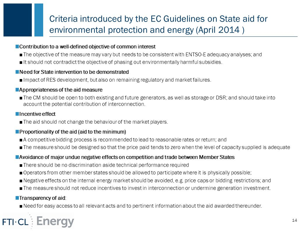 Criteria introduced by the EC Guidelines on State aid for environmental protection and energy (April 2014 ) Contribution to a well-defined objective of common interest ■The objective of the measure may vary but needs to be consistent with ENTSO-E adequacy analyses; and ■It should not contradict the objective of phasing out environmentally harmful subsidies.